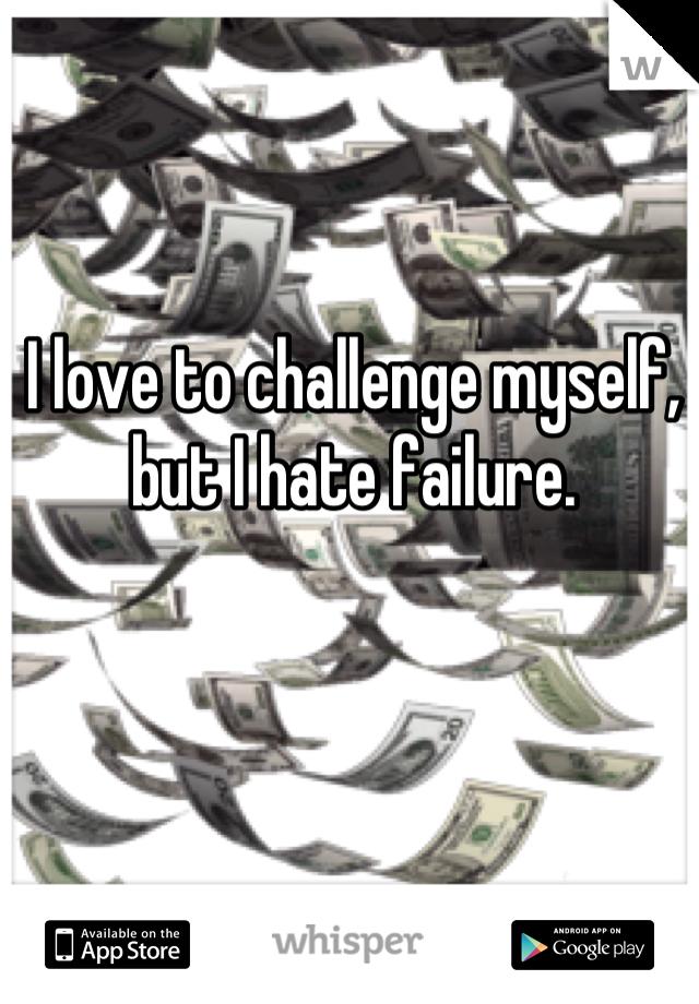 I love to challenge myself, but I hate failure.