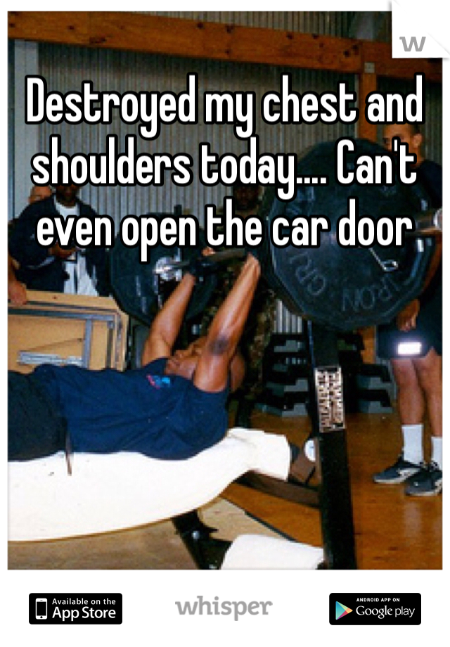 Destroyed my chest and shoulders today.... Can't even open the car door