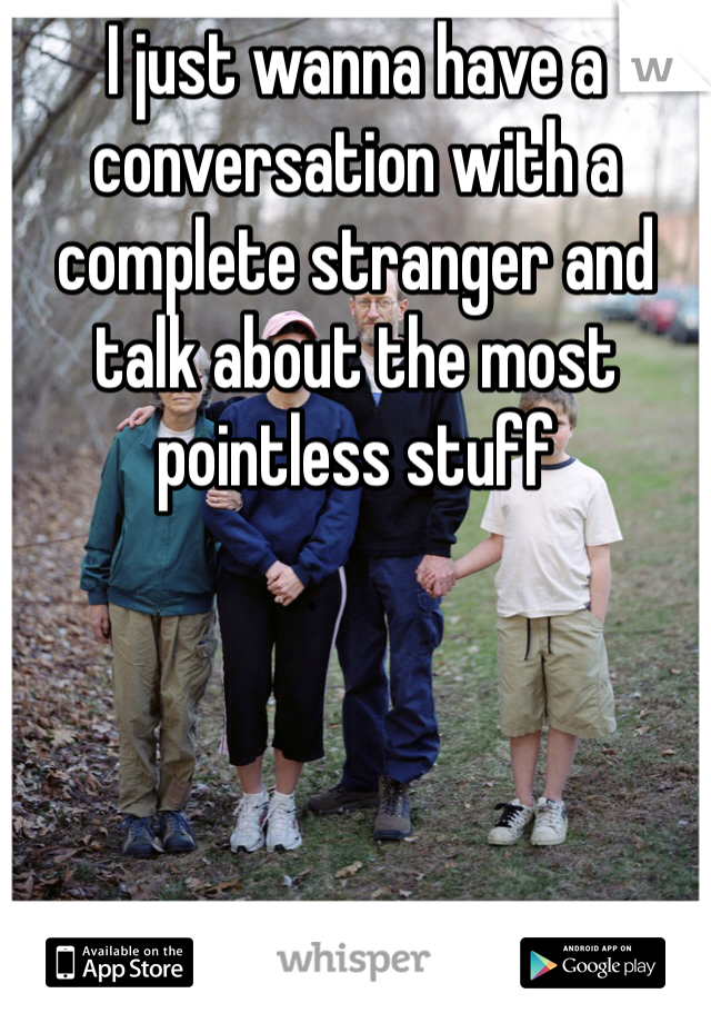 I just wanna have a conversation with a complete stranger and talk about the most pointless stuff