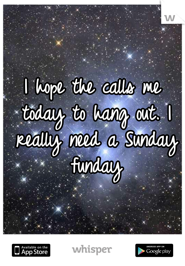 I hope the calls me today to hang out. I really need a Sunday funday