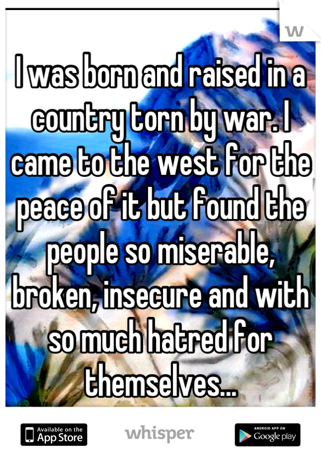 I was born and raised in a country torn by war. I came to the west for the peace of it but found the people so miserable, broken, insecure and with so much hatred for themselves...
