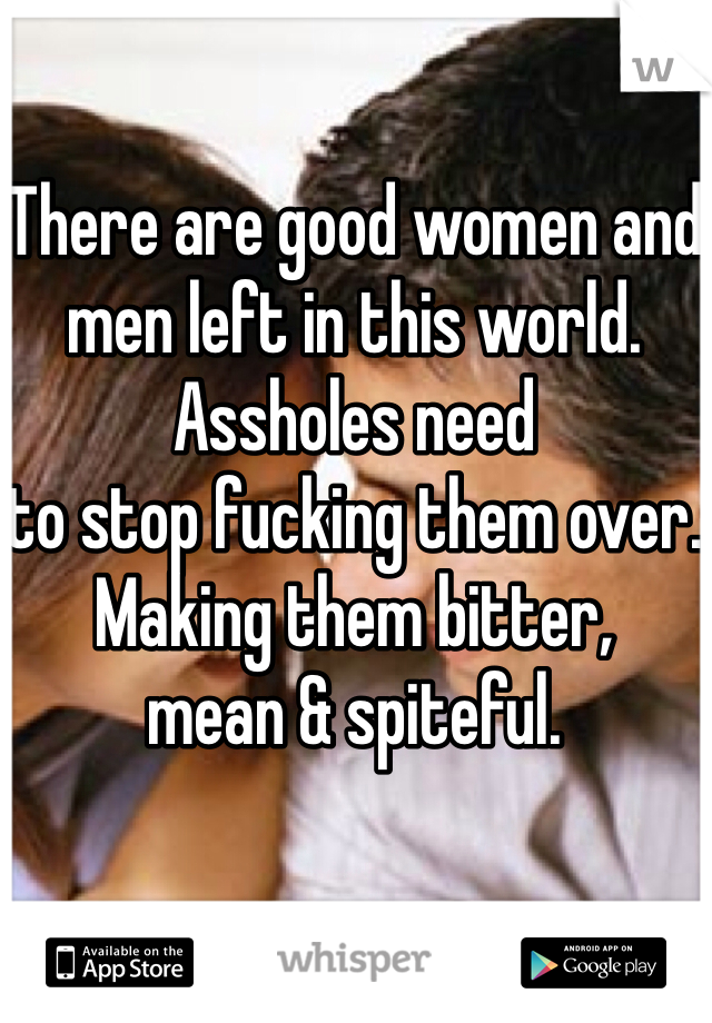 There are good women and men left in this world.  Assholes need  to stop fucking them over. Making them bitter,  mean & spiteful.
