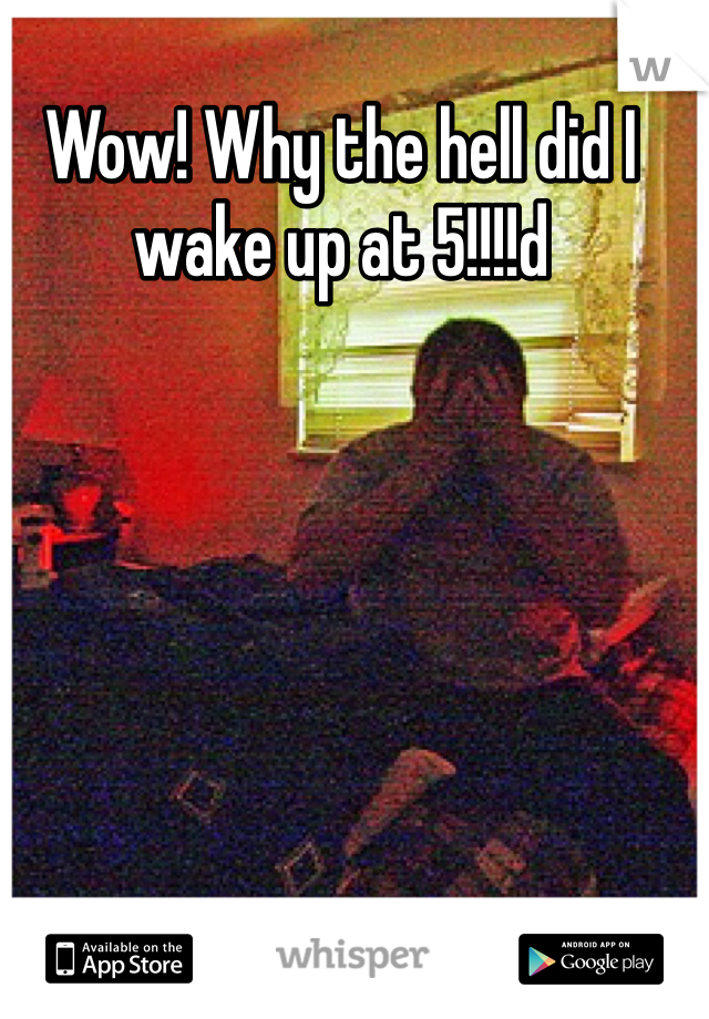 Wow! Why the hell did I wake up at 5!!!!d