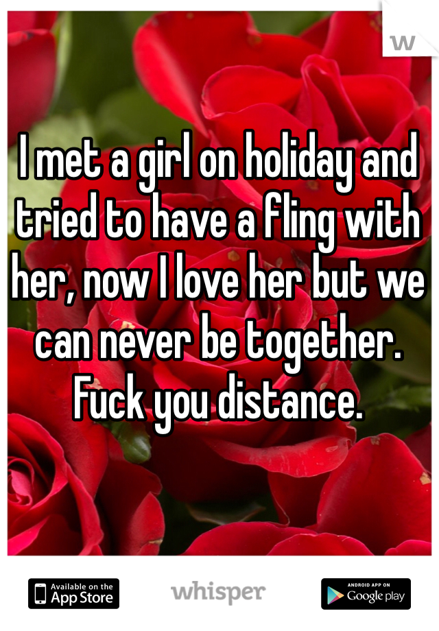 I met a girl on holiday and tried to have a fling with her, now I love her but we can never be together. Fuck you distance.