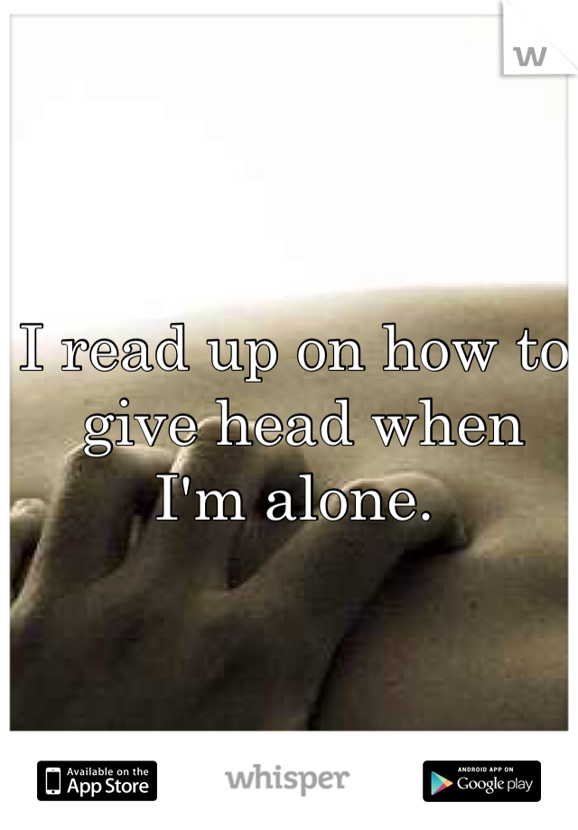 I read up on how to  give head when  I'm alone.