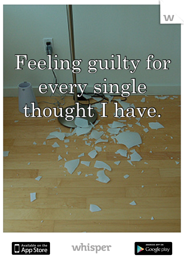 Feeling guilty for every single thought I have.