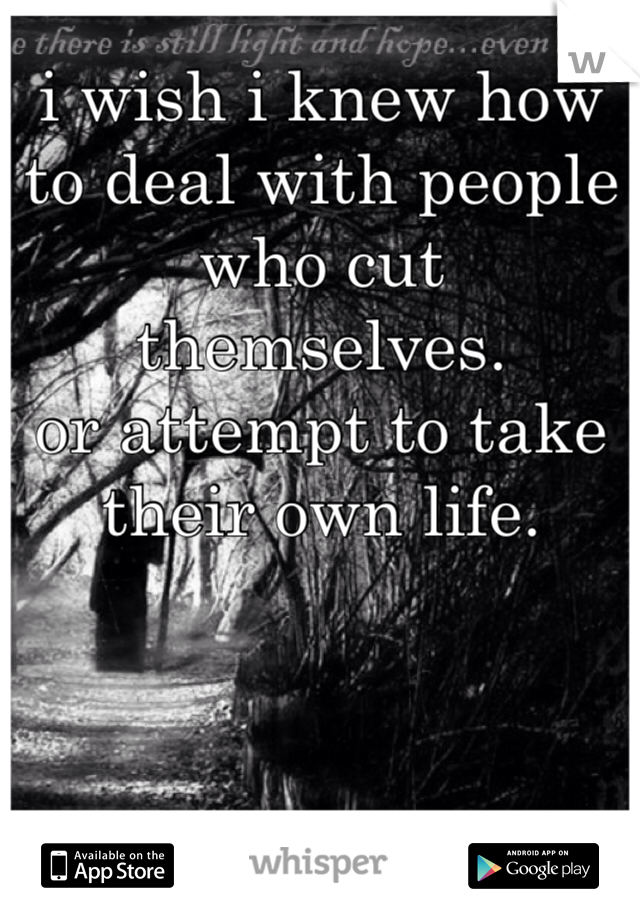 i wish i knew how to deal with people who cut themselves. or attempt to take their own life.