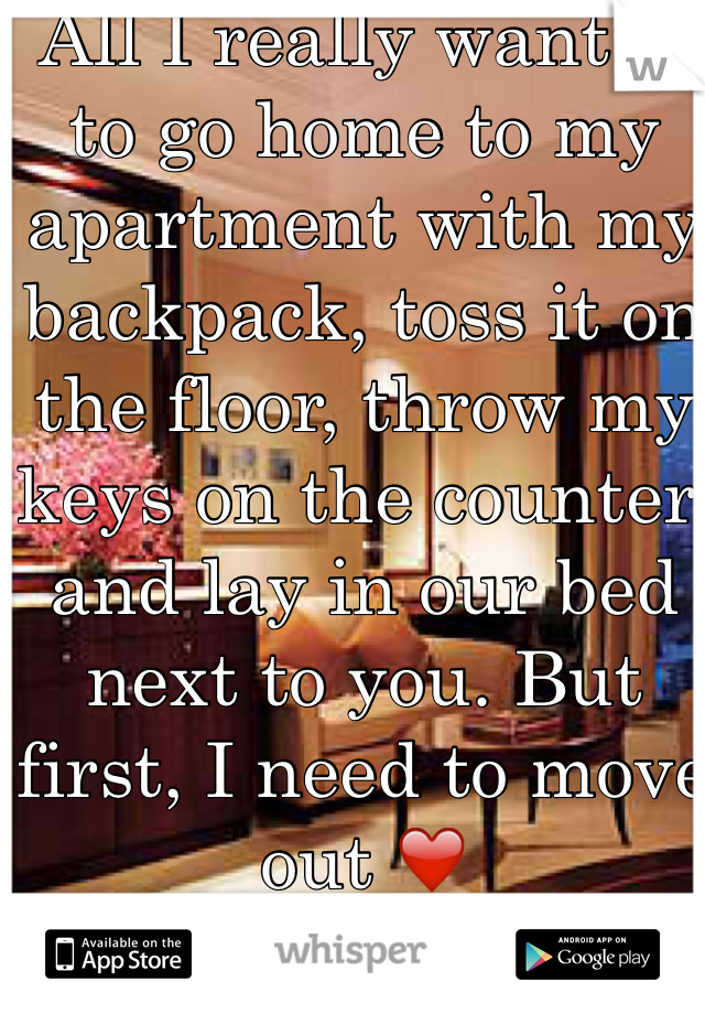 All I really want is to go home to my apartment with my backpack, toss it on the floor, throw my keys on the counter, and lay in our bed next to you. But first, I need to move out ❤️