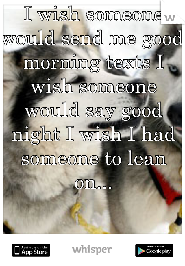 I wish someone would send me good morning texts I wish someone would say good night I wish I had someone to lean on...