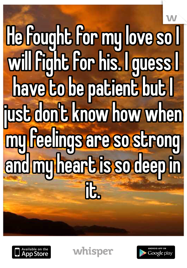 He fought for my love so I will fight for his. I guess I have to be patient but I just don't know how when my feelings are so strong and my heart is so deep in it.
