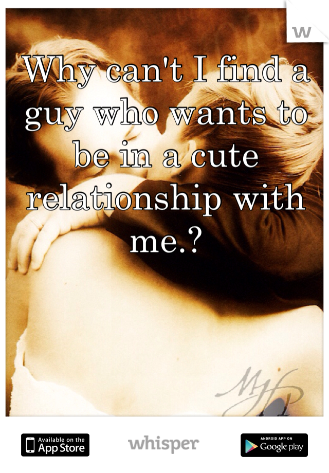 Why can't I find a guy who wants to be in a cute relationship with me.?