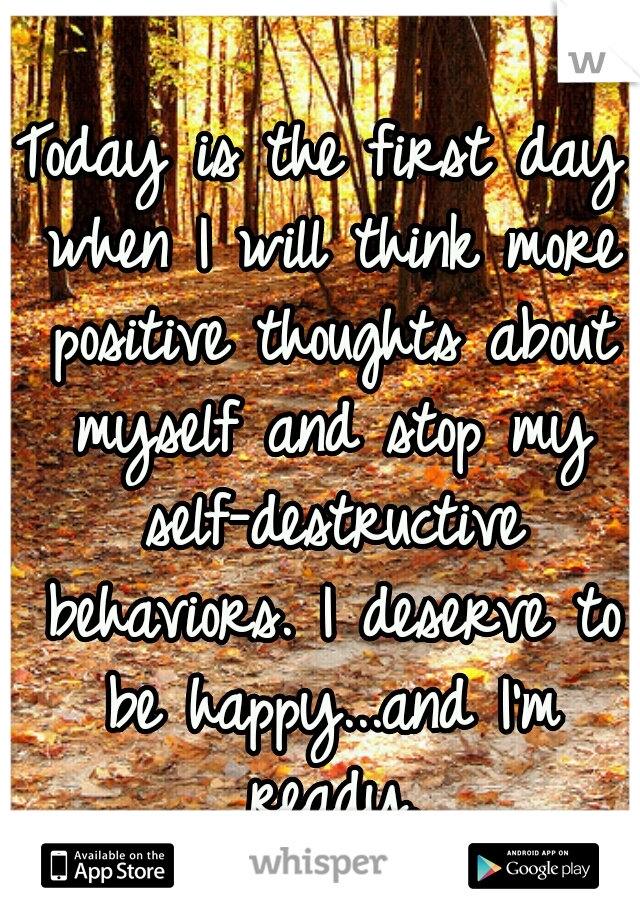 Today is the first day when I will think more positive thoughts about myself and stop my self-destructive behaviors. I deserve to be happy...and I'm ready.
