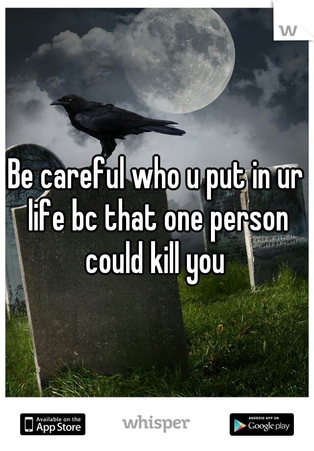 Be careful who u put in ur life bc that one person could kill you
