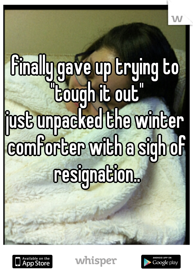 """finally gave up trying to """"tough it out""""  just unpacked the winter comforter with a sigh of resignation.."""