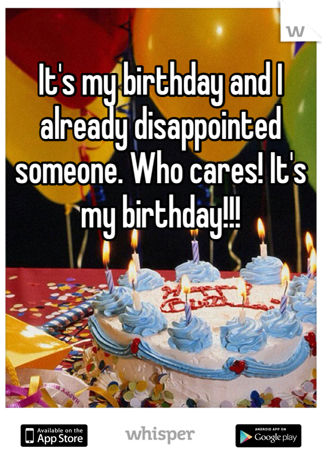 It's my birthday and I already disappointed someone. Who cares! It's my birthday!!!