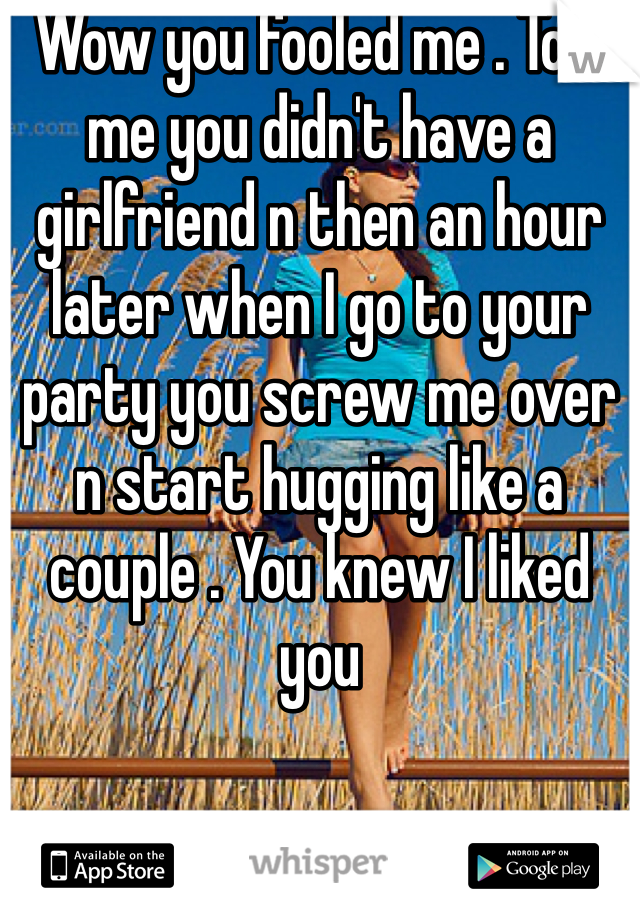 Wow you fooled me . Told me you didn't have a girlfriend n then an hour later when I go to your party you screw me over n start hugging like a couple . You knew I liked you
