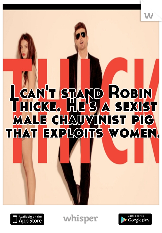 I can't stand Robin Thicke. He's a sexist male chauvinist pig that exploits women.