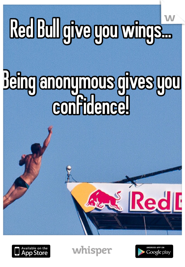 Red Bull give you wings...  Being anonymous gives you confidence!