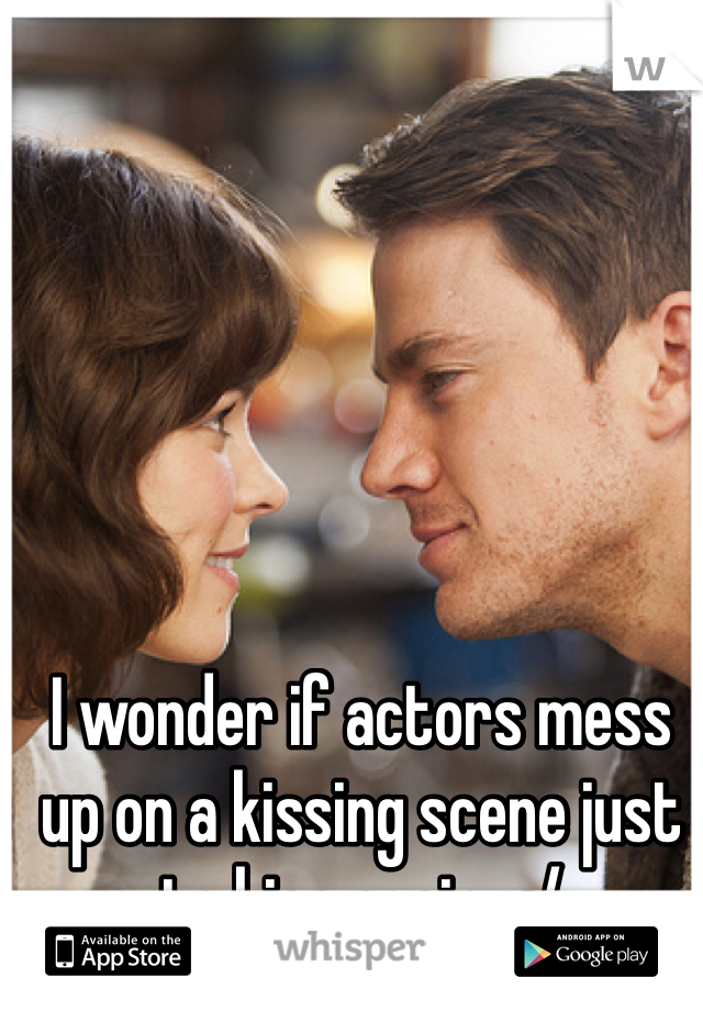 I wonder if actors mess up on a kissing scene just to kiss again.. :/