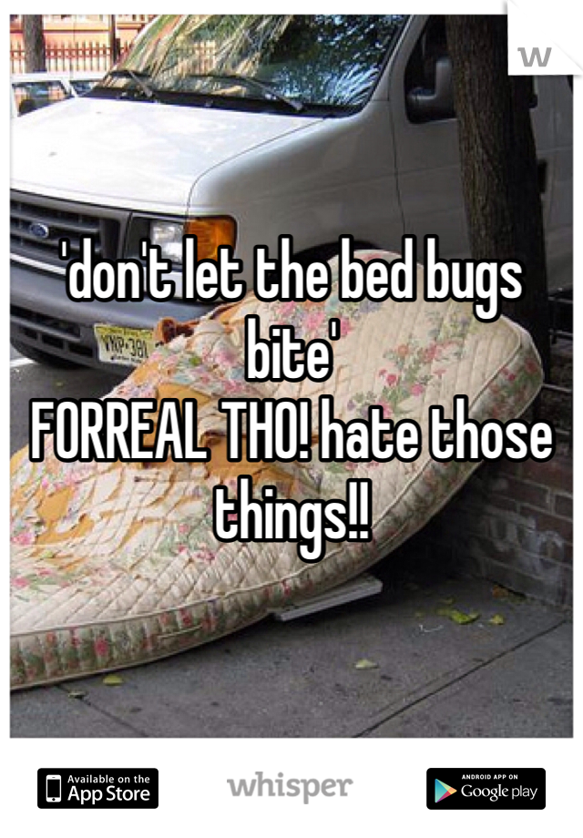 'don't let the bed bugs bite' FORREAL THO! hate those things!!