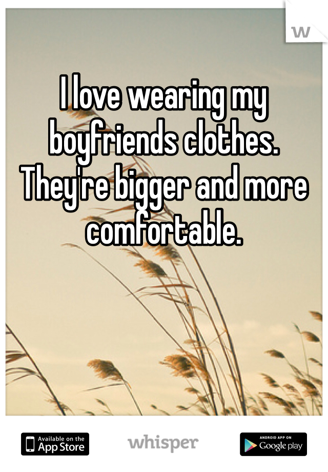 I love wearing my boyfriends clothes. They're bigger and more comfortable.