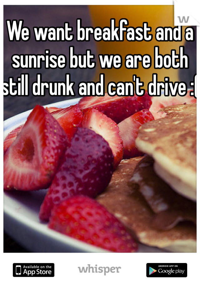We want breakfast and a sunrise but we are both still drunk and can't drive :(
