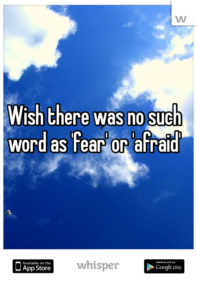 Wish there was no such word as 'fear' or 'afraid'