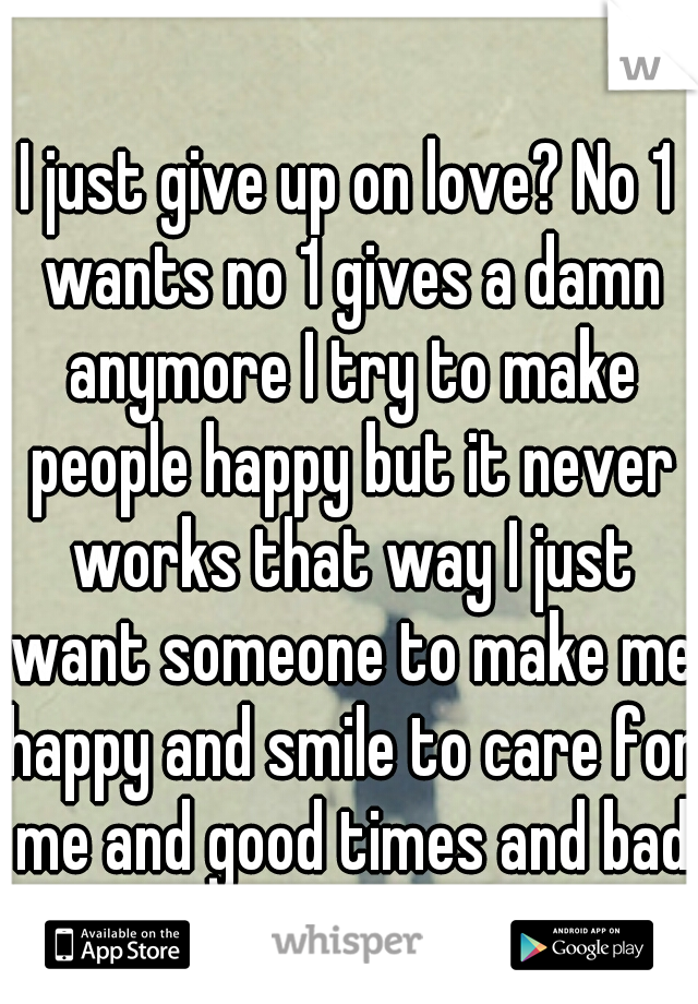 I just give up on love? No 1 wants no 1 gives a damn anymore I try to make people happy but it never works that way I just want someone to make me happy and smile to care for me and good times and bad