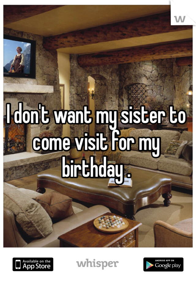 I don't want my sister to come visit for my birthday .