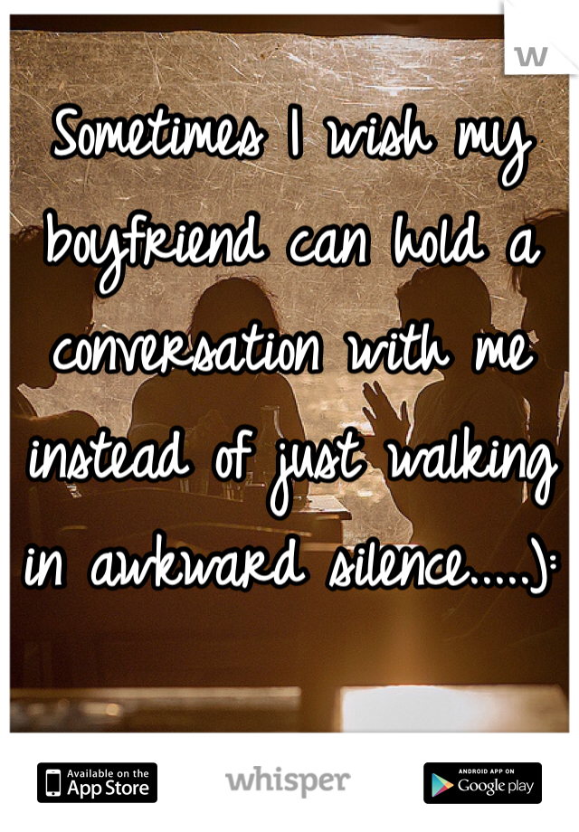 Sometimes I wish my boyfriend can hold a conversation with me instead of just walking in awkward silence.....):