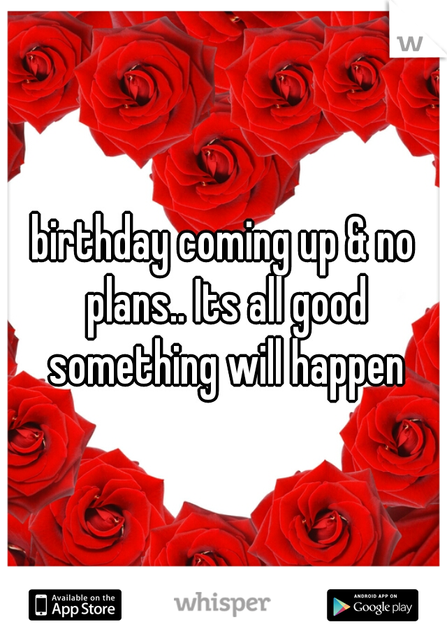 birthday coming up & no plans.. Its all good something will happen