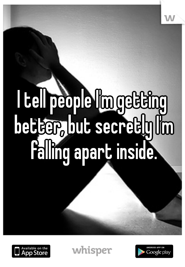 I tell people I'm getting better, but secretly I'm falling apart inside.