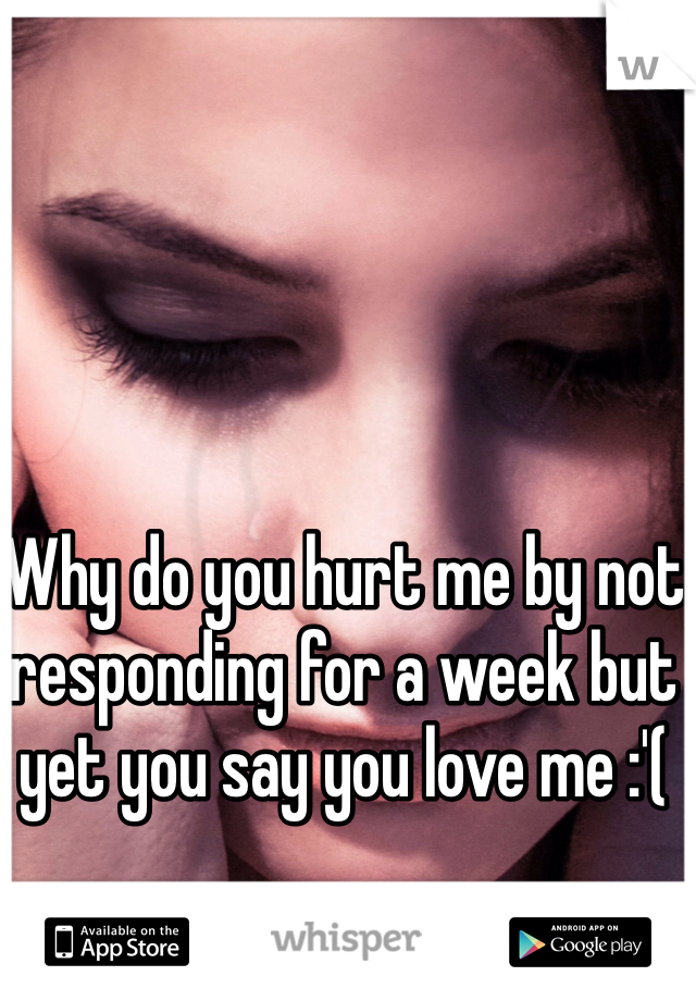 Why do you hurt me by not responding for a week but yet you say you love me :'(