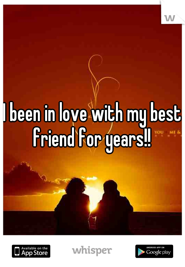 I been in love with my best friend for years!!