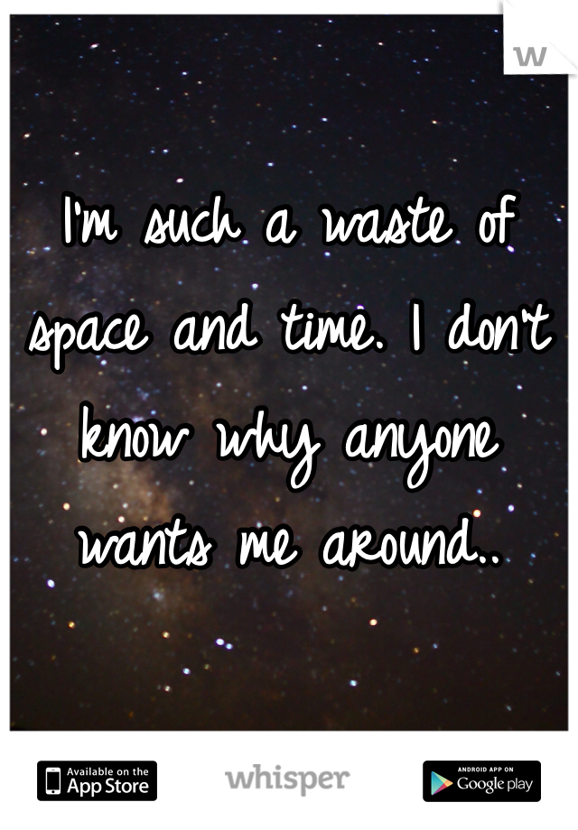 I'm such a waste of space and time. I don't know why anyone wants me around..