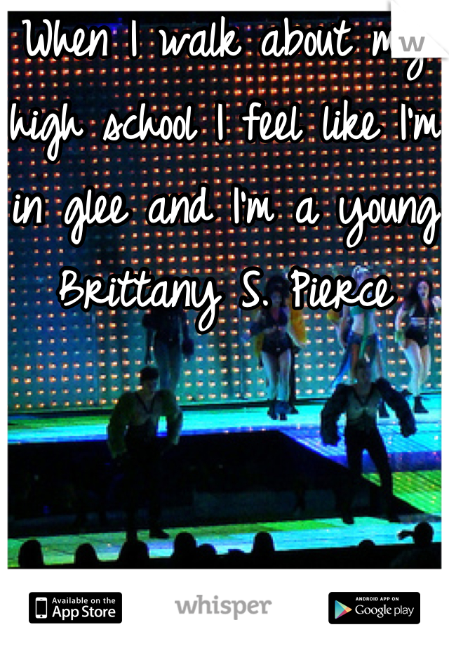 When I walk about my high school I feel like I'm in glee and I'm a young Brittany S. Pierce