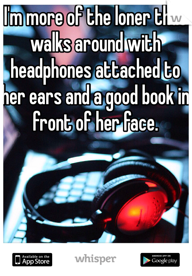 I'm more of the loner that walks around with headphones attached to her ears and a good book in front of her face.
