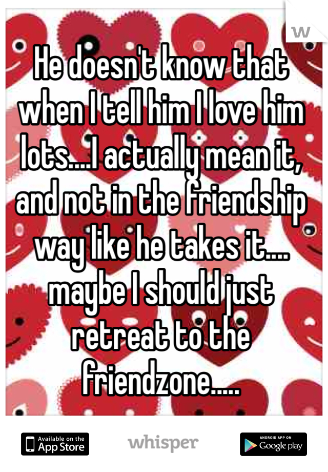 He doesn't know that when I tell him I love him lots....I actually mean it, and not in the friendship way like he takes it.... maybe I should just retreat to the friendzone.....