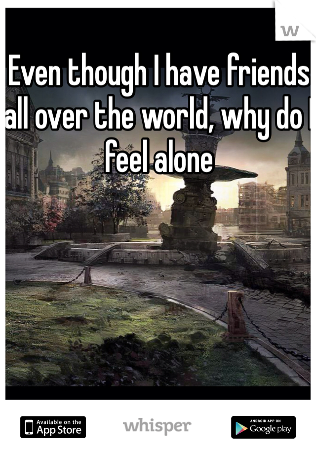 Even though I have friends all over the world, why do I feel alone