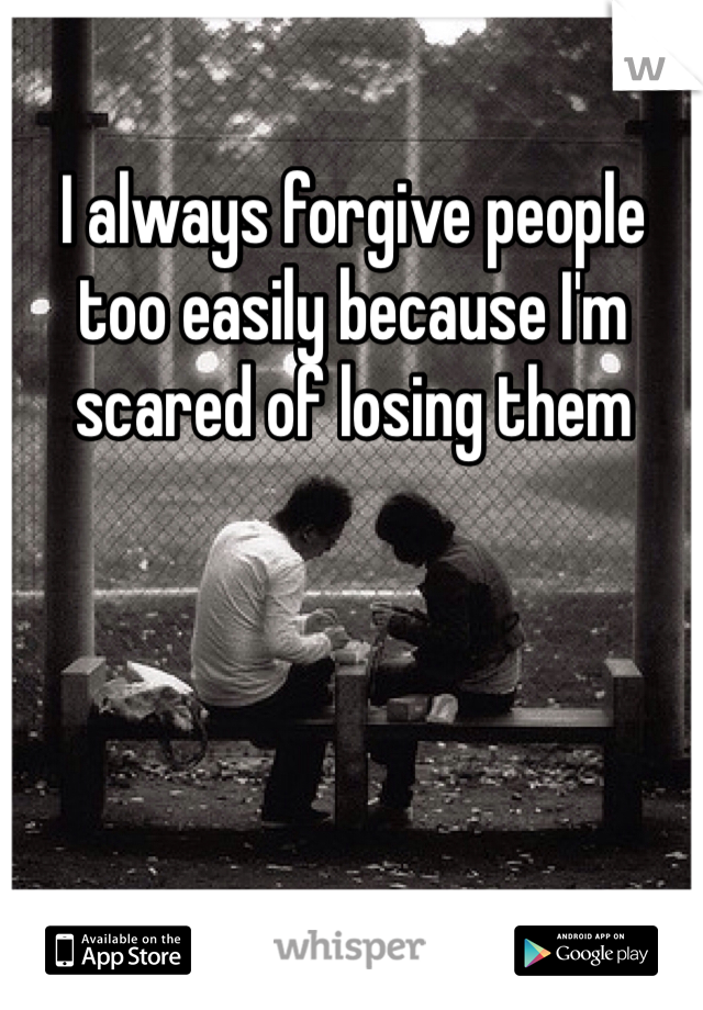I always forgive people too easily because I'm scared of losing them