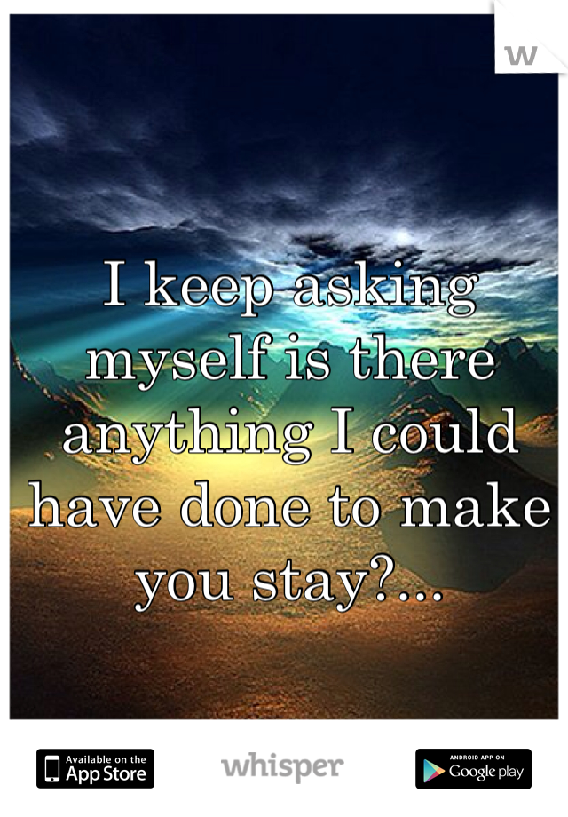 I keep asking myself is there anything I could have done to make you stay?...