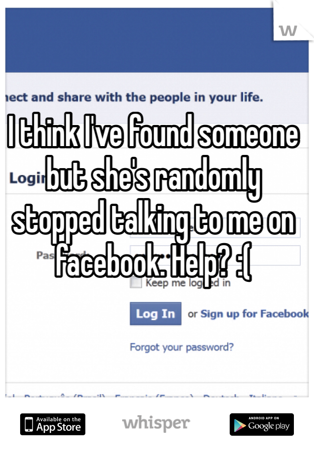 I think I've found someone but she's randomly stopped talking to me on facebook. Help? :(