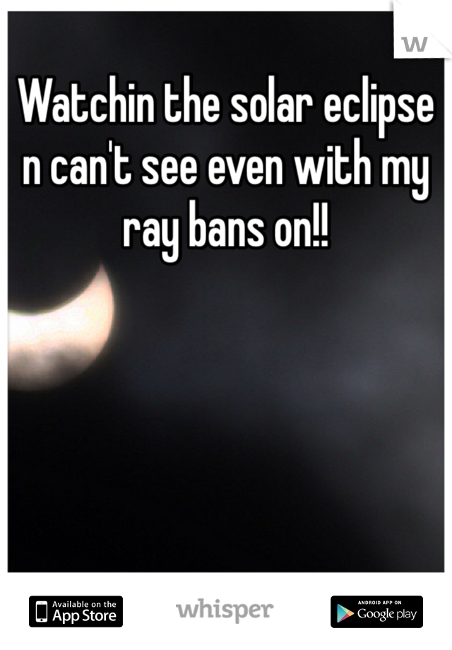 Watchin the solar eclipse n can't see even with my ray bans on!!