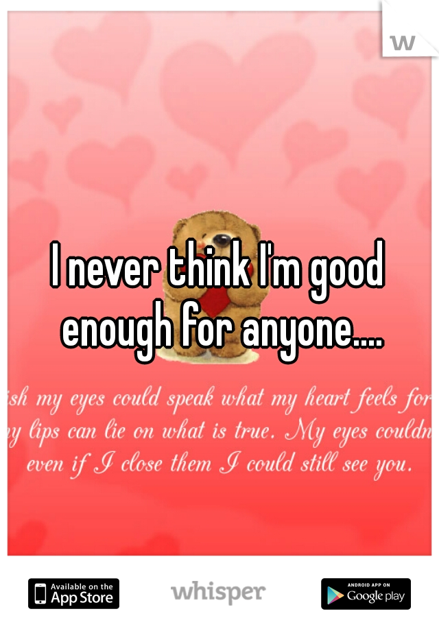 I never think I'm good enough for anyone....
