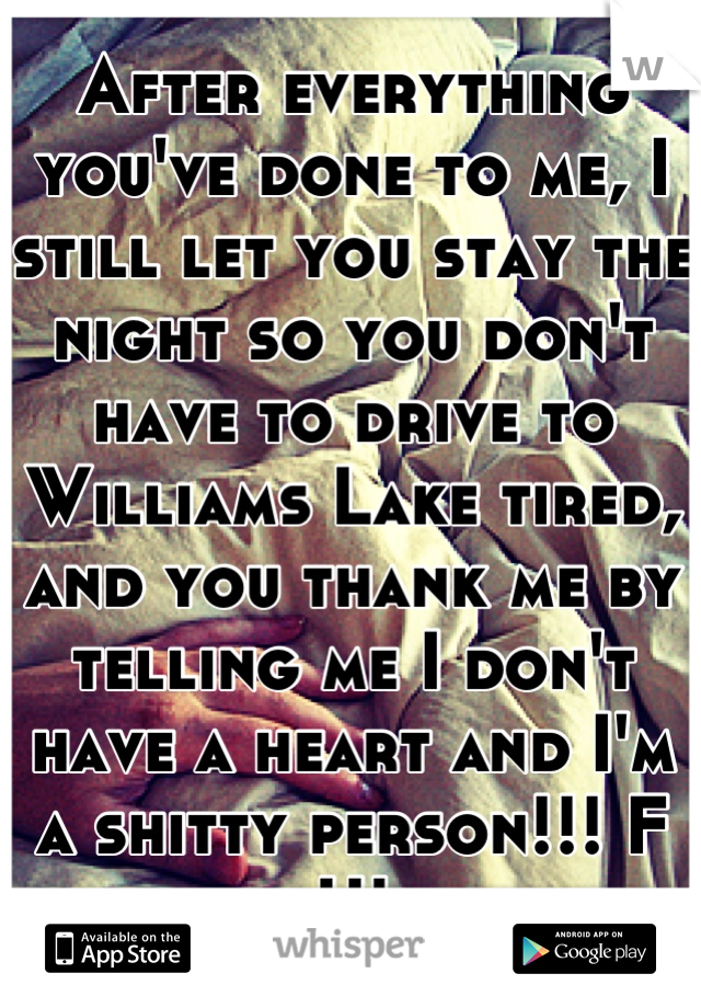 After everything you've done to me, I still let you stay the night so you don't have to drive to Williams Lake tired, and you thank me by telling me I don't have a heart and I'm a shitty person!!! F U!