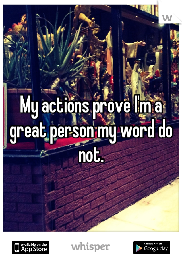 My actions prove I'm a great person my word do not.