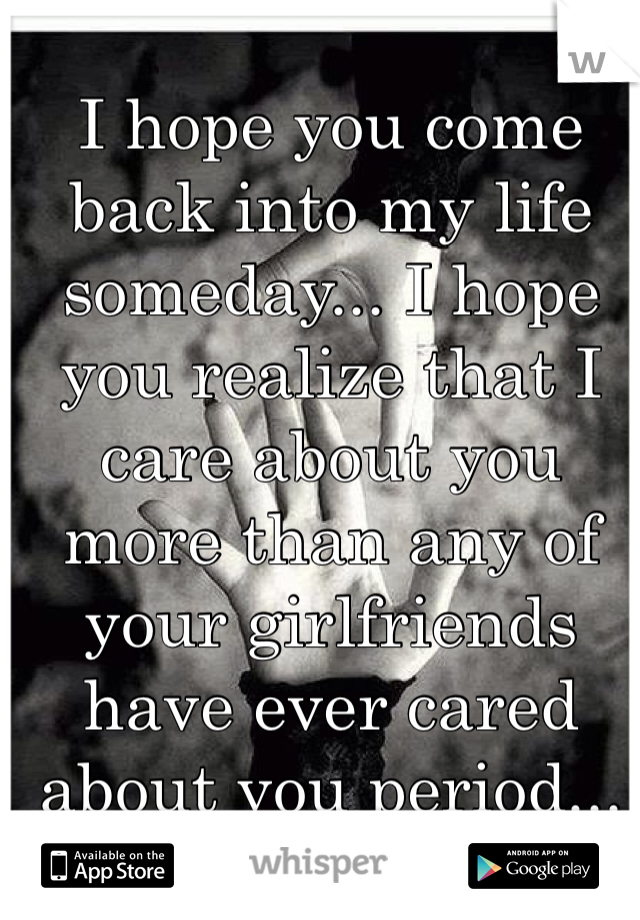 I hope you come back into my life someday... I hope you realize that I care about you more than any of your girlfriends have ever cared about you period...