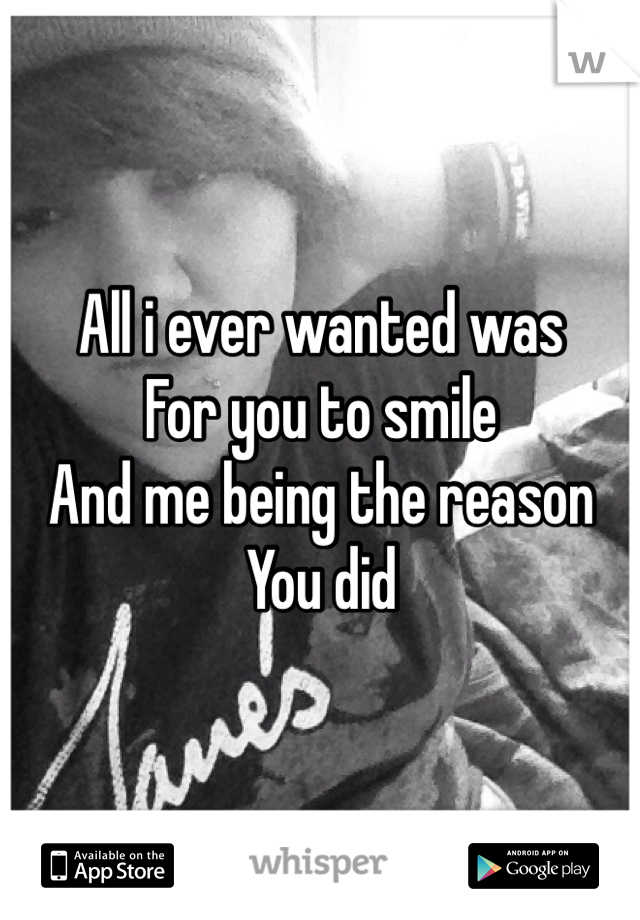 All i ever wanted was  For you to smile And me being the reason You did
