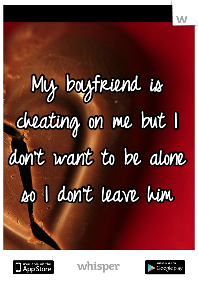 My boyfriend is cheating on me but I don't want to be alone so I don't leave him