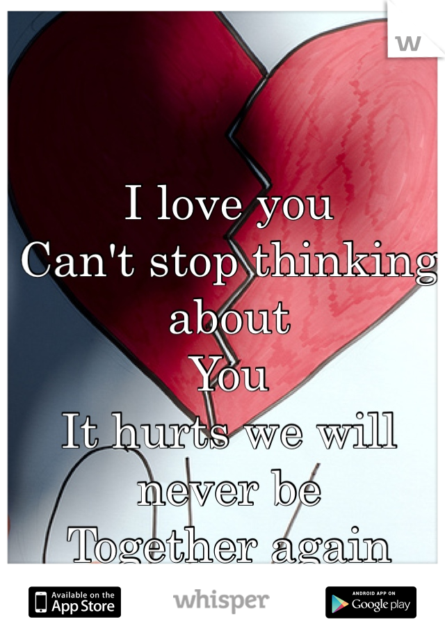 I love you Can't stop thinking about  You  It hurts we will never be  Together again  <3